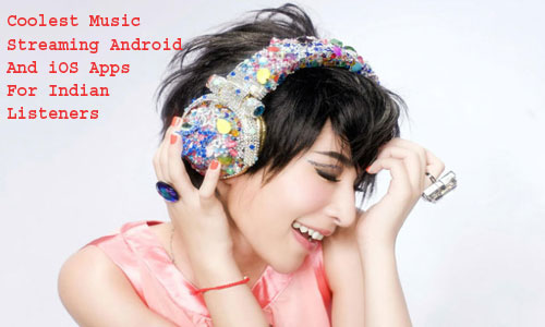 Coolest Music Streaming Android And iOS Apps For Indian Listeners