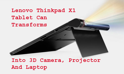 Lenovo Thinkpad X1 Tablet Can Transforms Into 3D Camera, Projector And Laptop