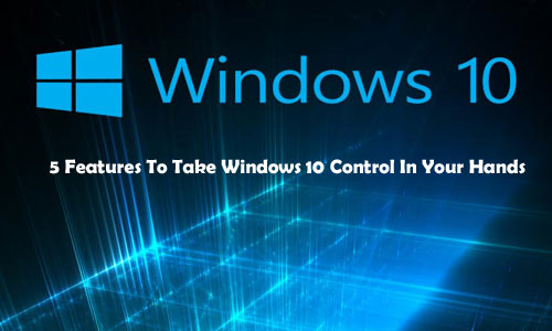 5 Features To Take Windows 10 Control In Your Hands