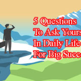 5 Questions To Ask Yourself In Daily Life For Big Success?